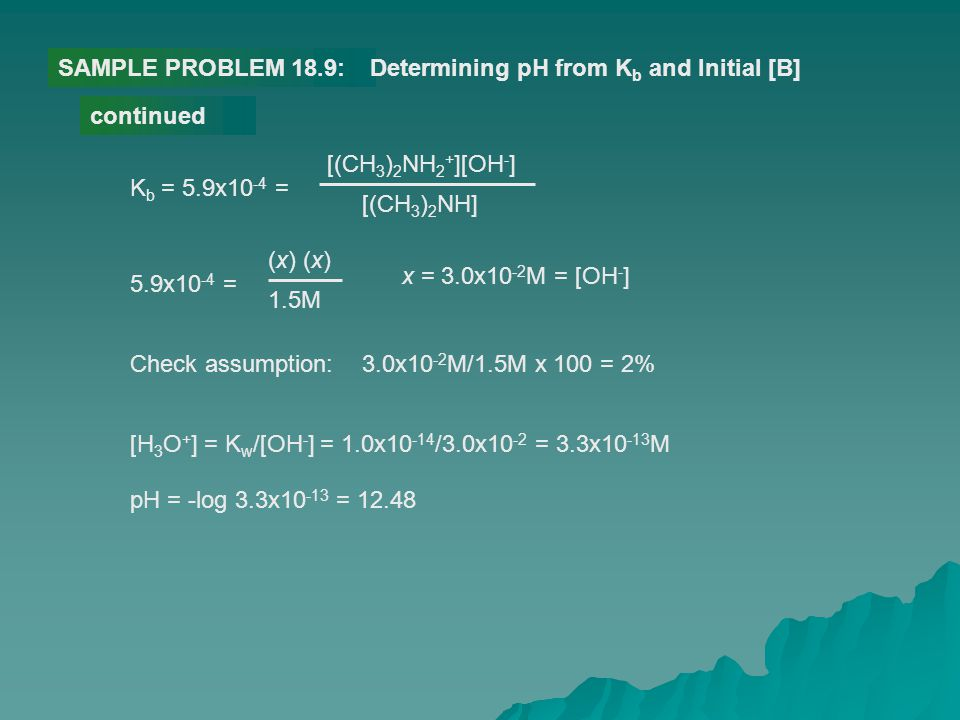 SAMPLE PROBLEM 18.9: Determining pH from Kb and Initial [B] continued. Kb = 5.9x10-4 = [(CH3)2NH2+][OH-]